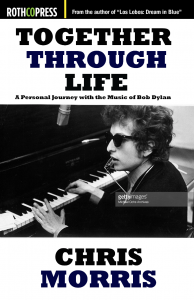 Together Through Life: A Personal Journey with the Music of Bob Dylan By Chris Morris